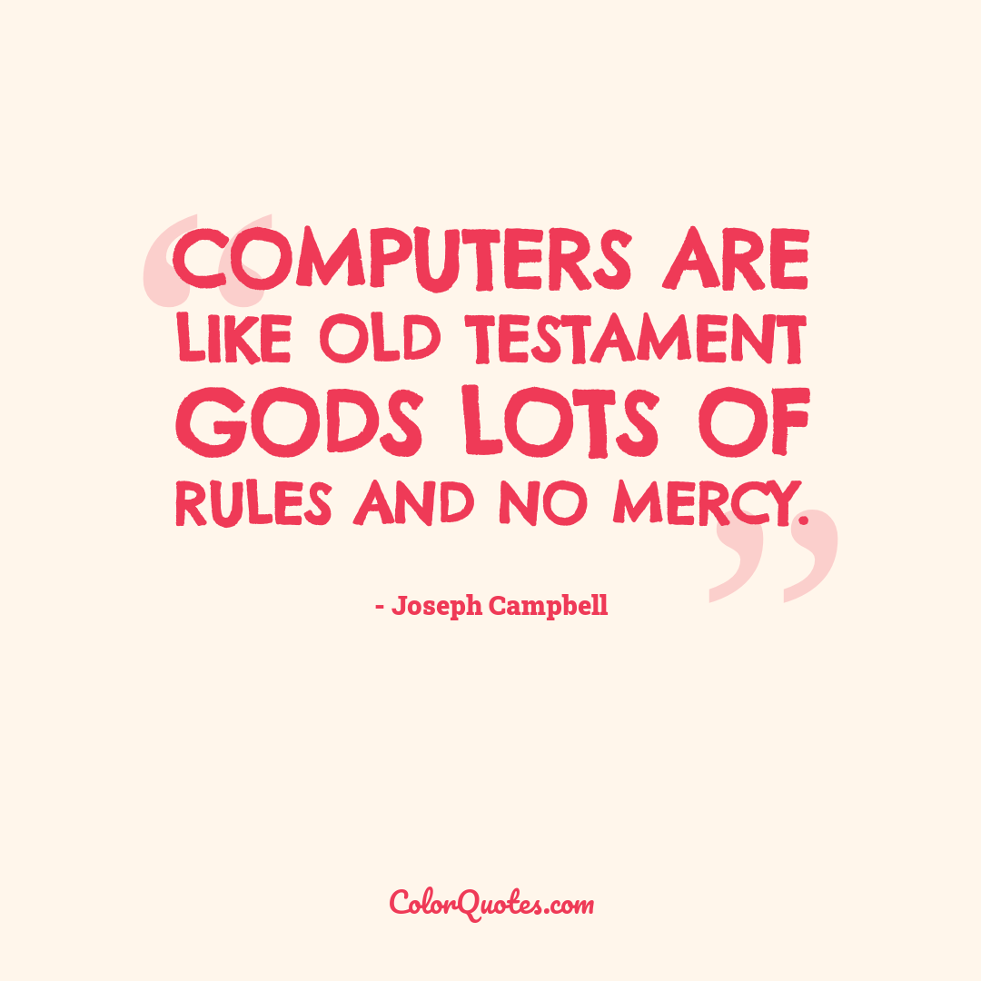 Computers are like Old Testament gods lots of rules and no mercy.