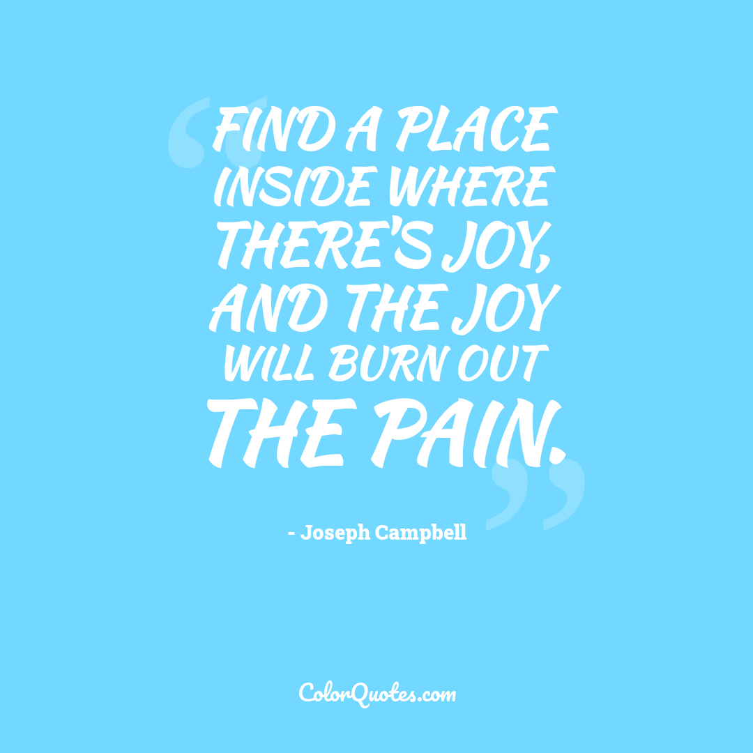 Find a place inside where there's joy, and the joy will burn out the pain.