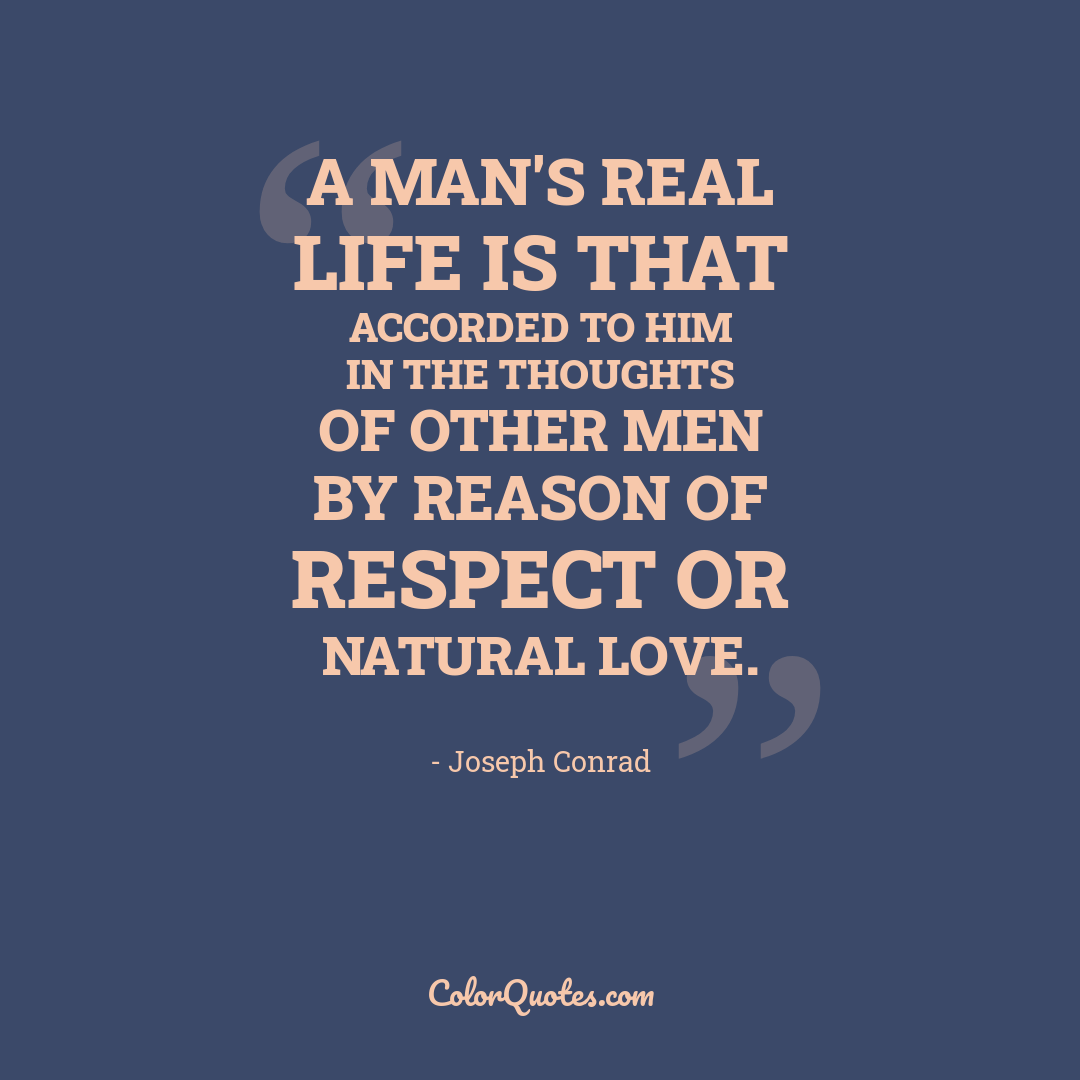 A man's real life is that accorded to him in the thoughts of other men by reason of respect or natural love.