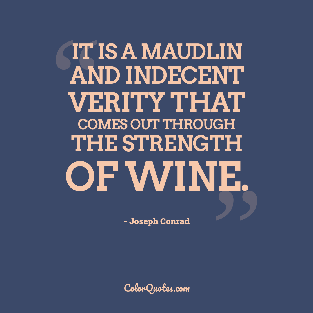It is a maudlin and indecent verity that comes out through the strength of wine.