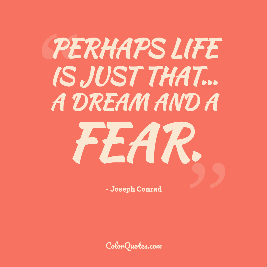 Perhaps life is just that... a dream and a fear.