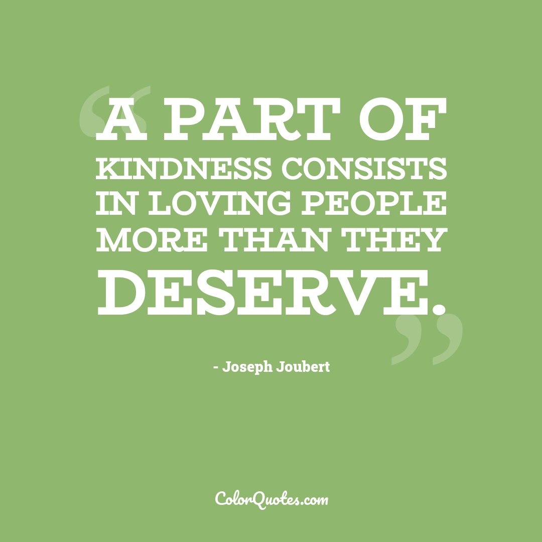 A part of kindness consists in loving people more than they deserve.