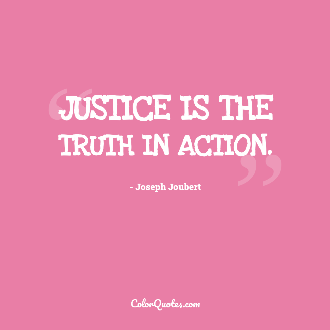 Justice is the truth in action.