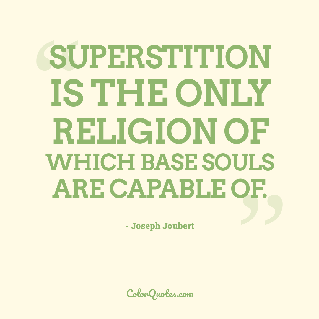 Superstition is the only religion of which base souls are capable of.