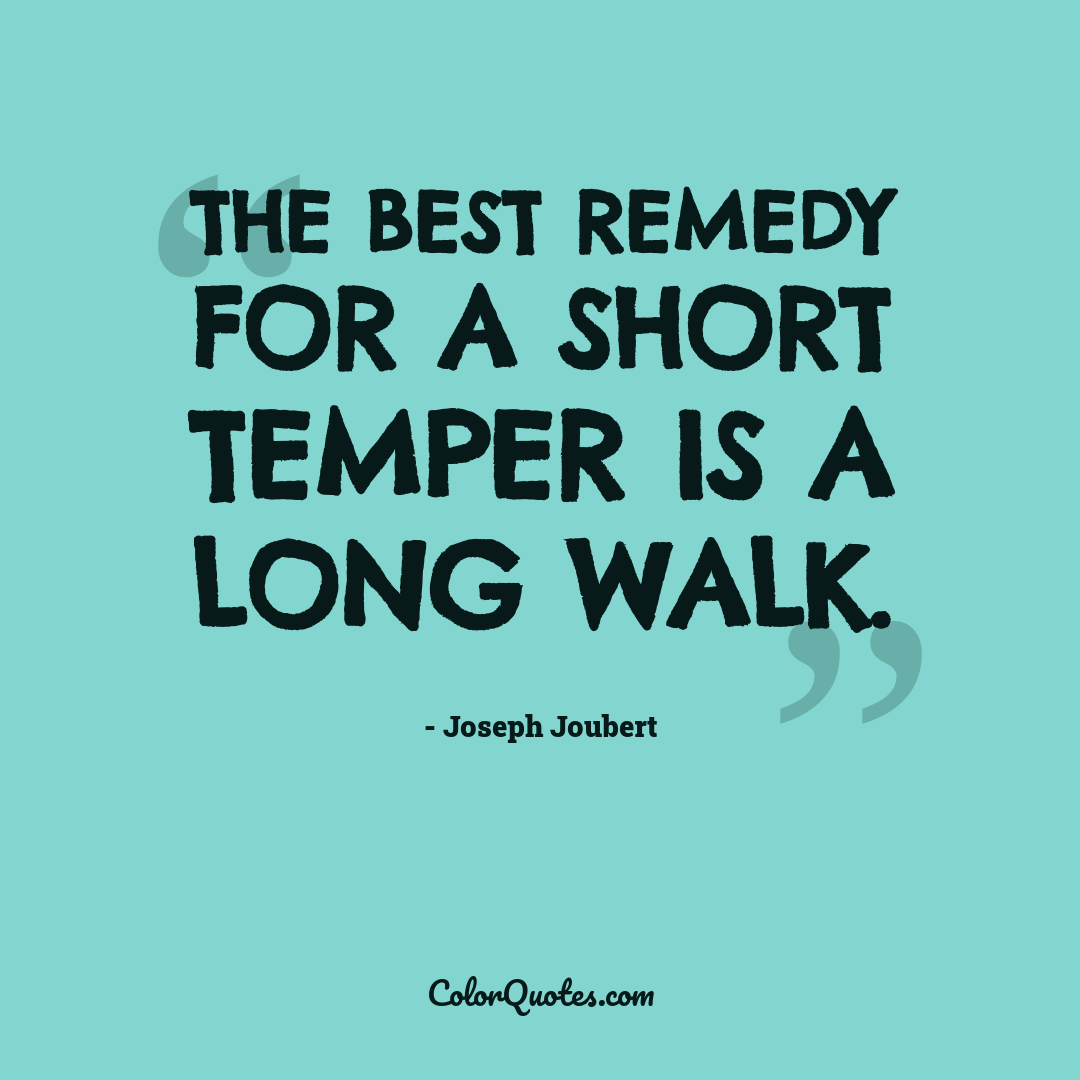 The best remedy for a short temper is a long walk.