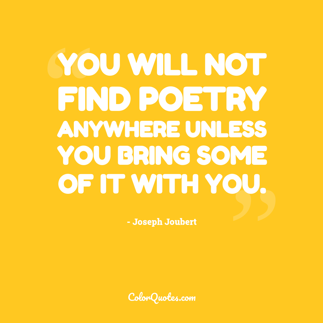 You will not find poetry anywhere unless you bring some of it with you.