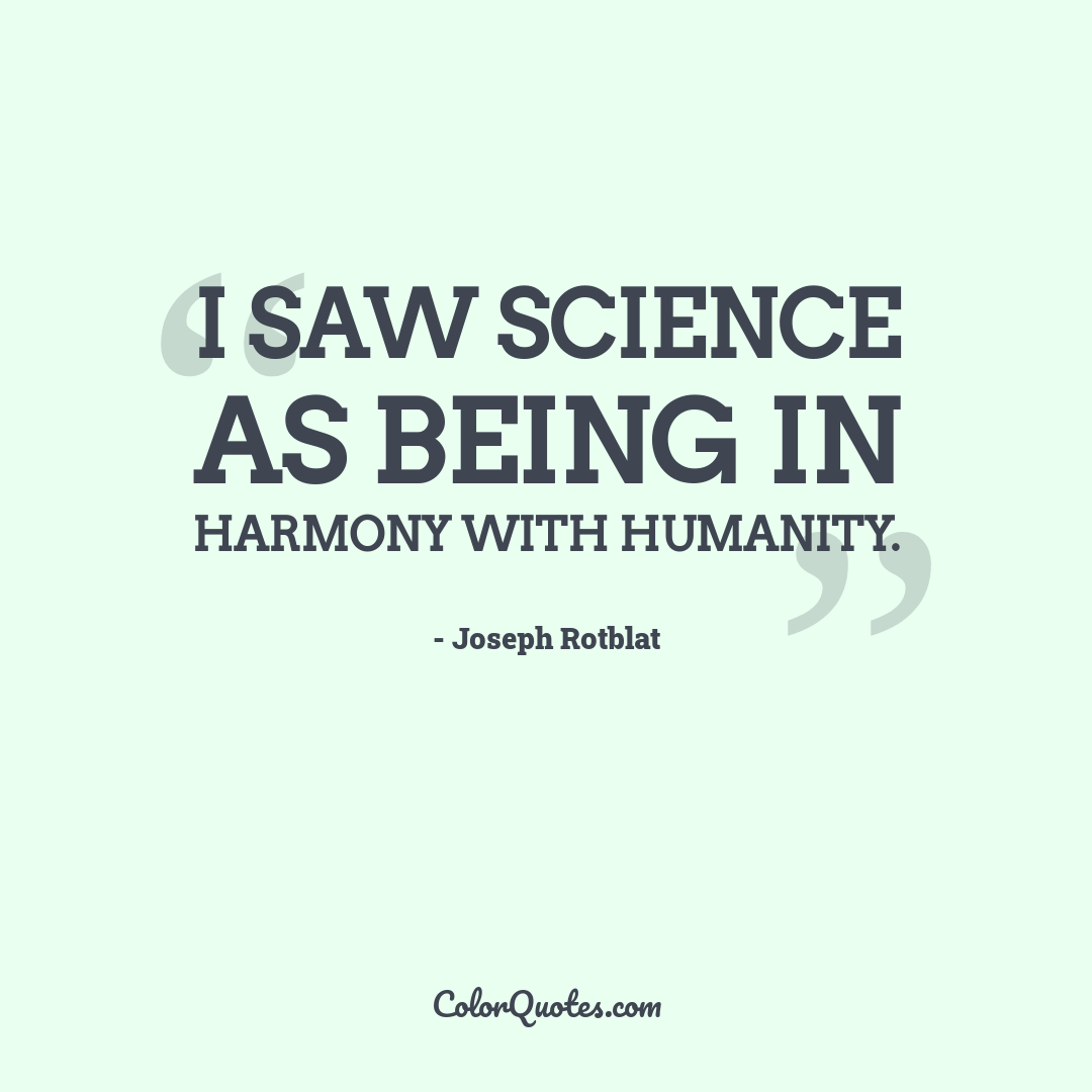 I saw science as being in harmony with humanity. by Joseph Rotblat