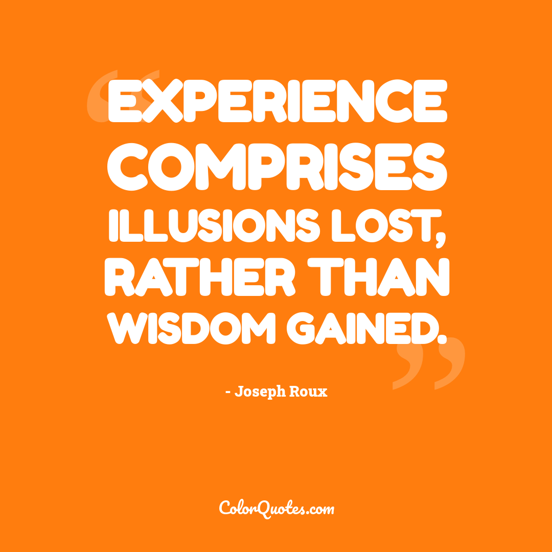 Experience comprises illusions lost, rather than wisdom gained.