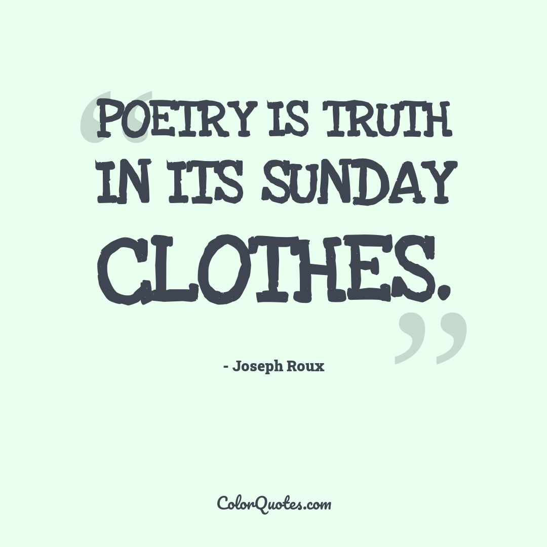 Poetry is truth in its Sunday clothes.