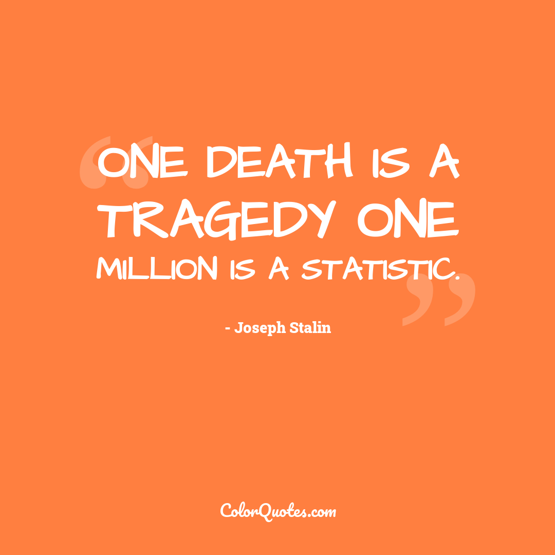 One death is a tragedy one million is a statistic.