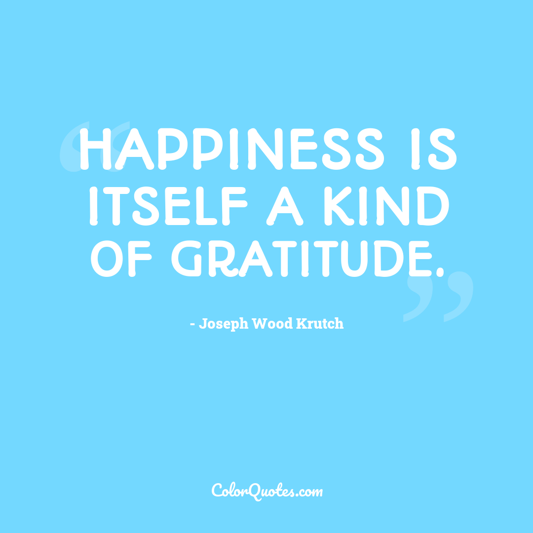 Happiness is itself a kind of gratitude.