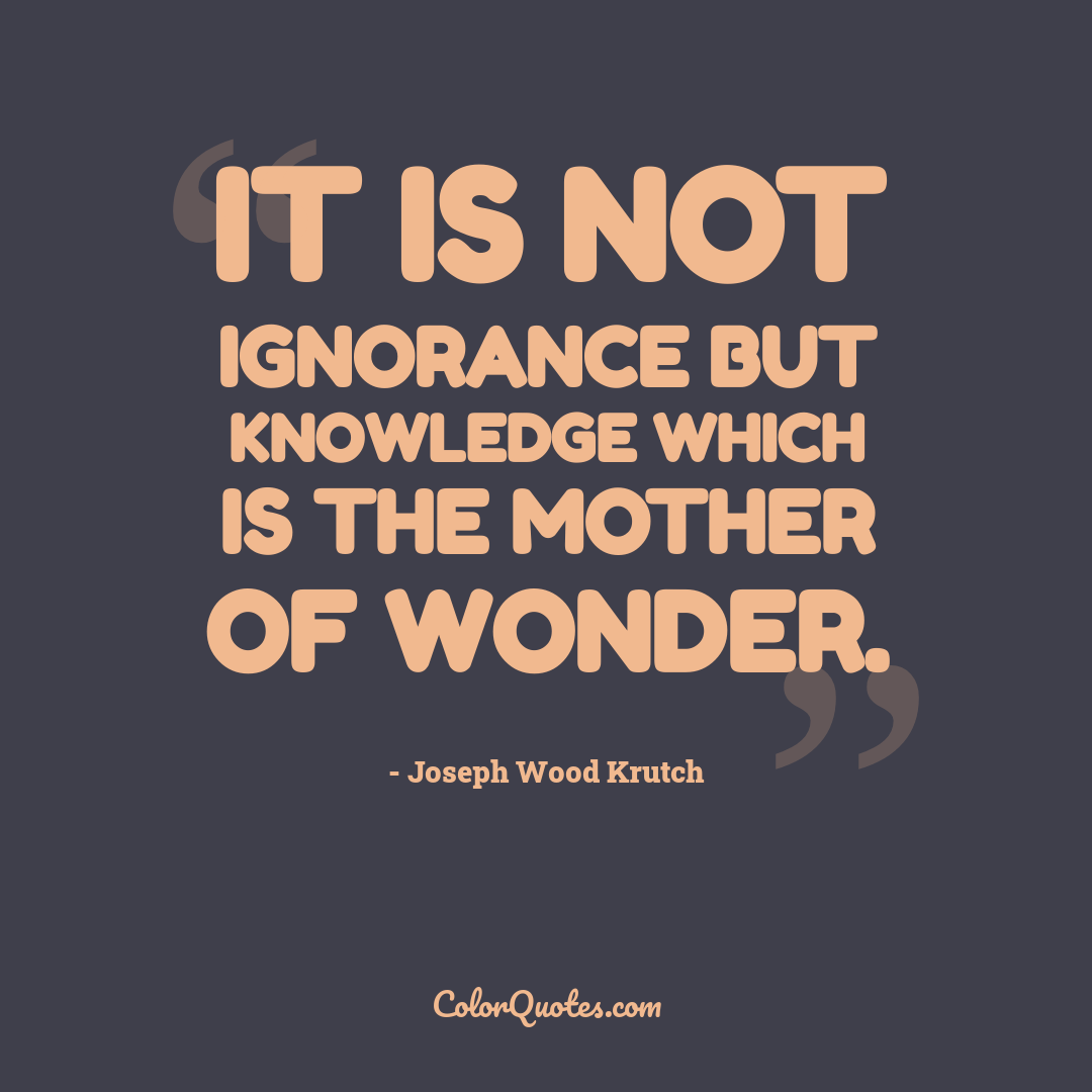 It is not ignorance but knowledge which is the mother of wonder.