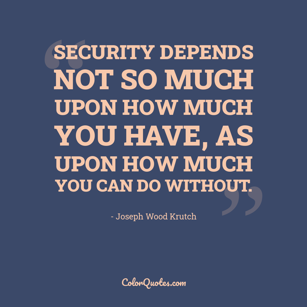 Security depends not so much upon how much you have, as upon how much you can do without.