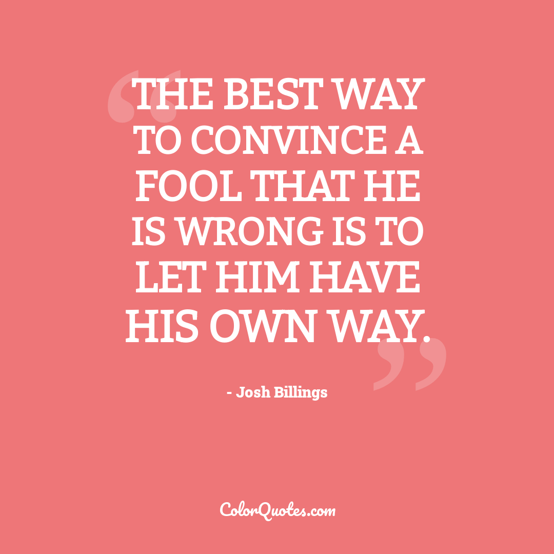 The best way to convince a fool that he is wrong is to let him have his own way.