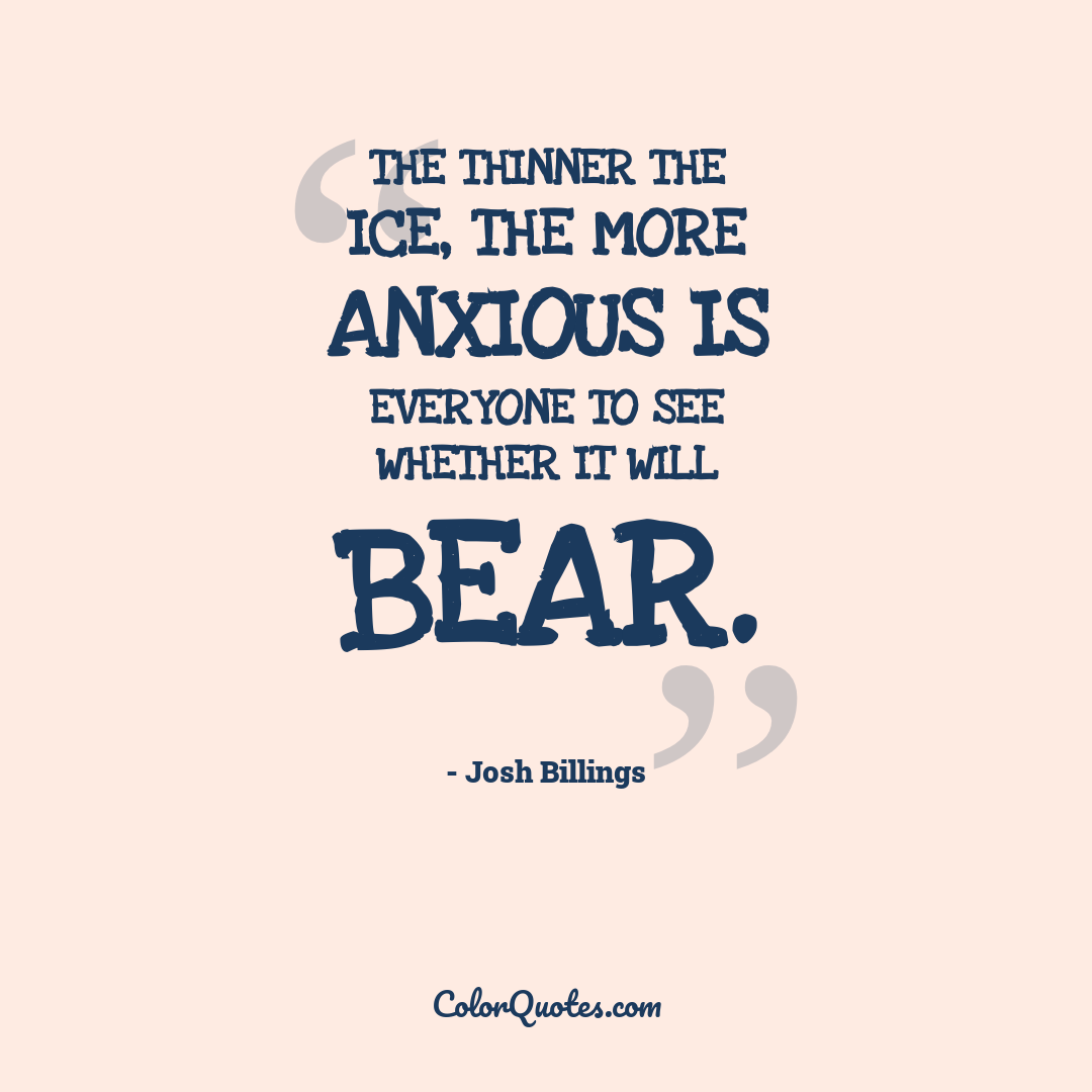 The thinner the ice, the more anxious is everyone to see whether it will bear.