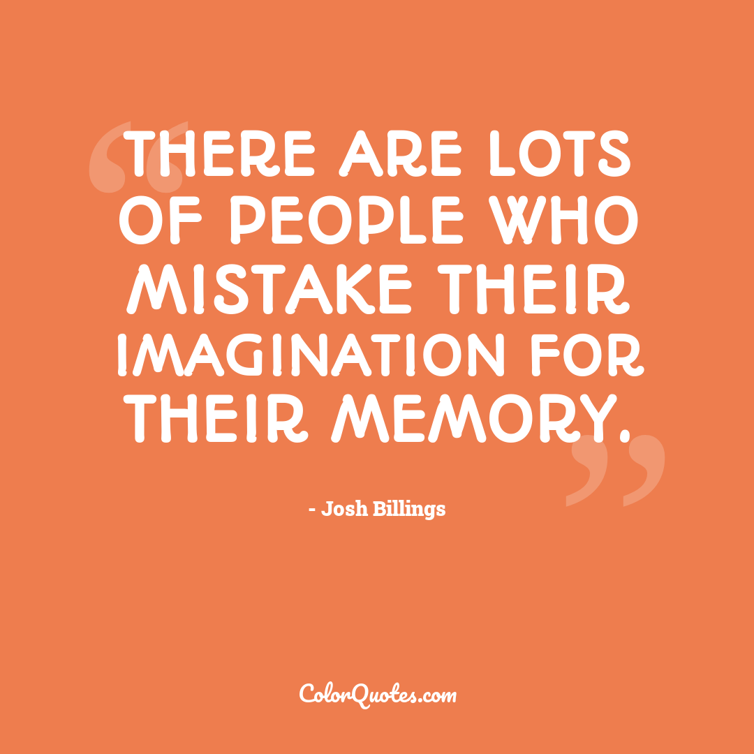 There are lots of people who mistake their imagination for their memory.