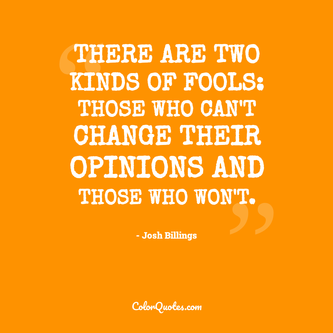 There are two kinds of fools: those who can't change their opinions and those who won't.