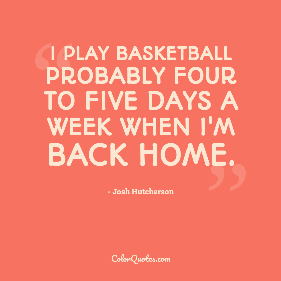 I play basketball probably four to five days a week when I'm back home.