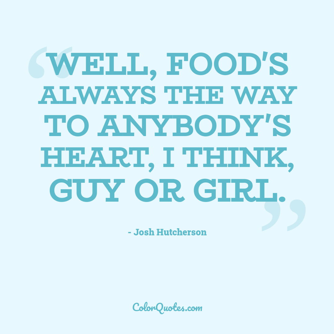 Well, food's always the way to anybody's heart, I think, guy or girl.