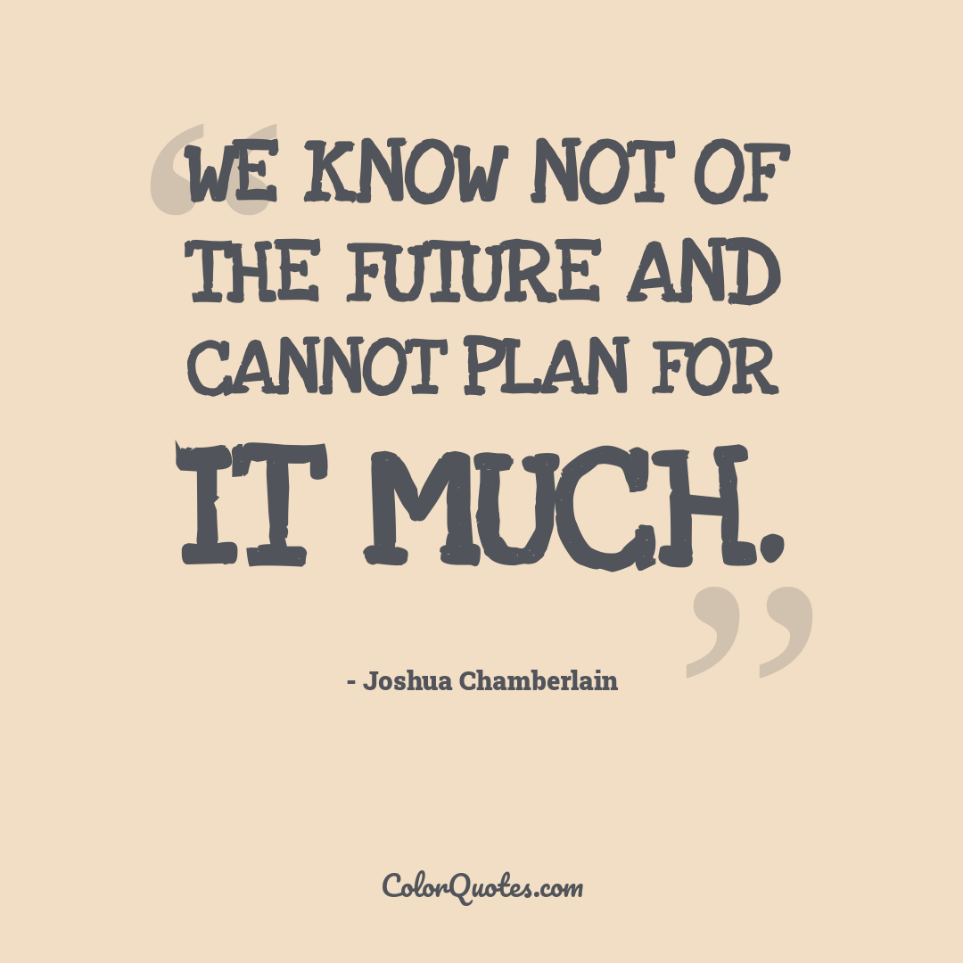 We know not of the future and cannot plan for it much.