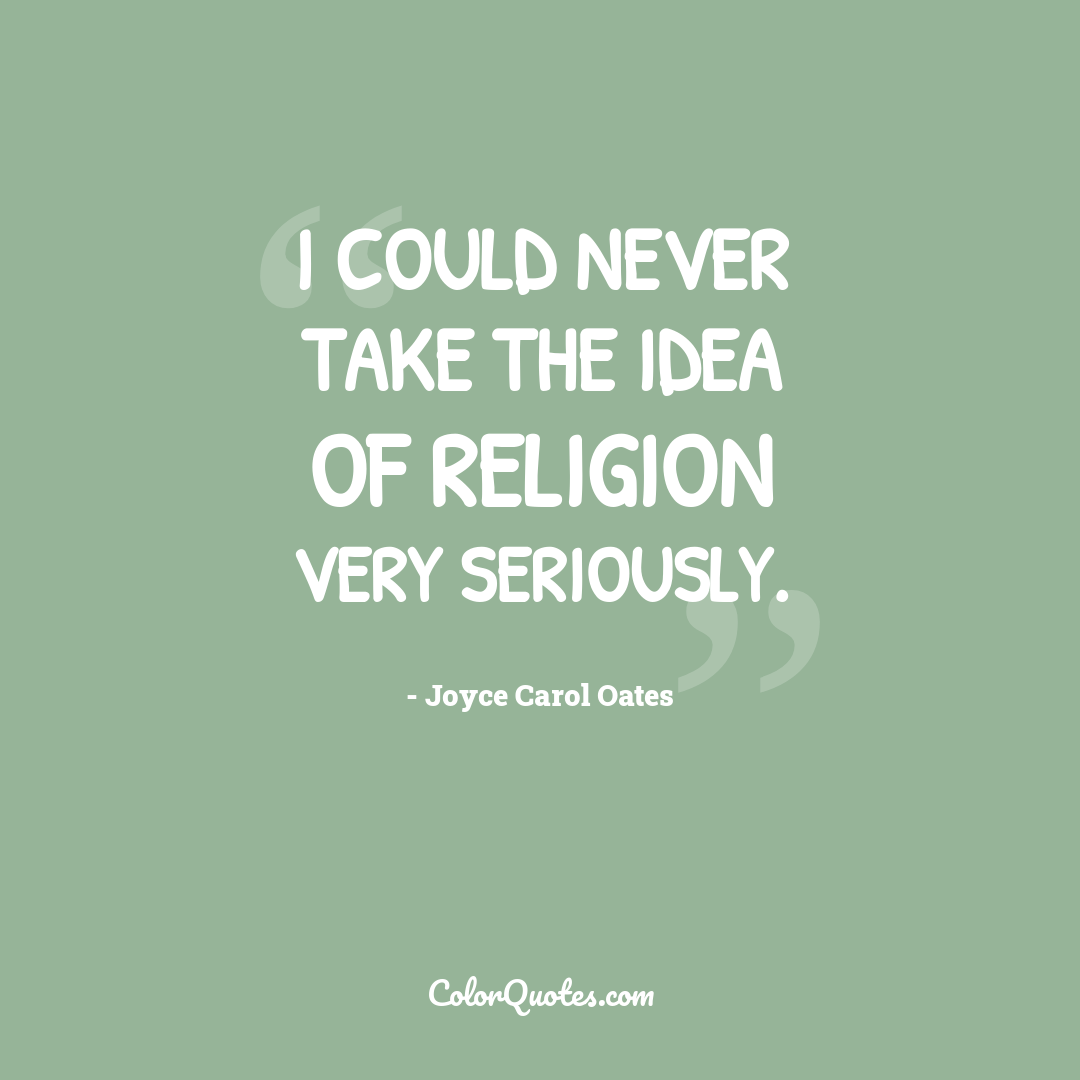 I could never take the idea of religion very seriously.