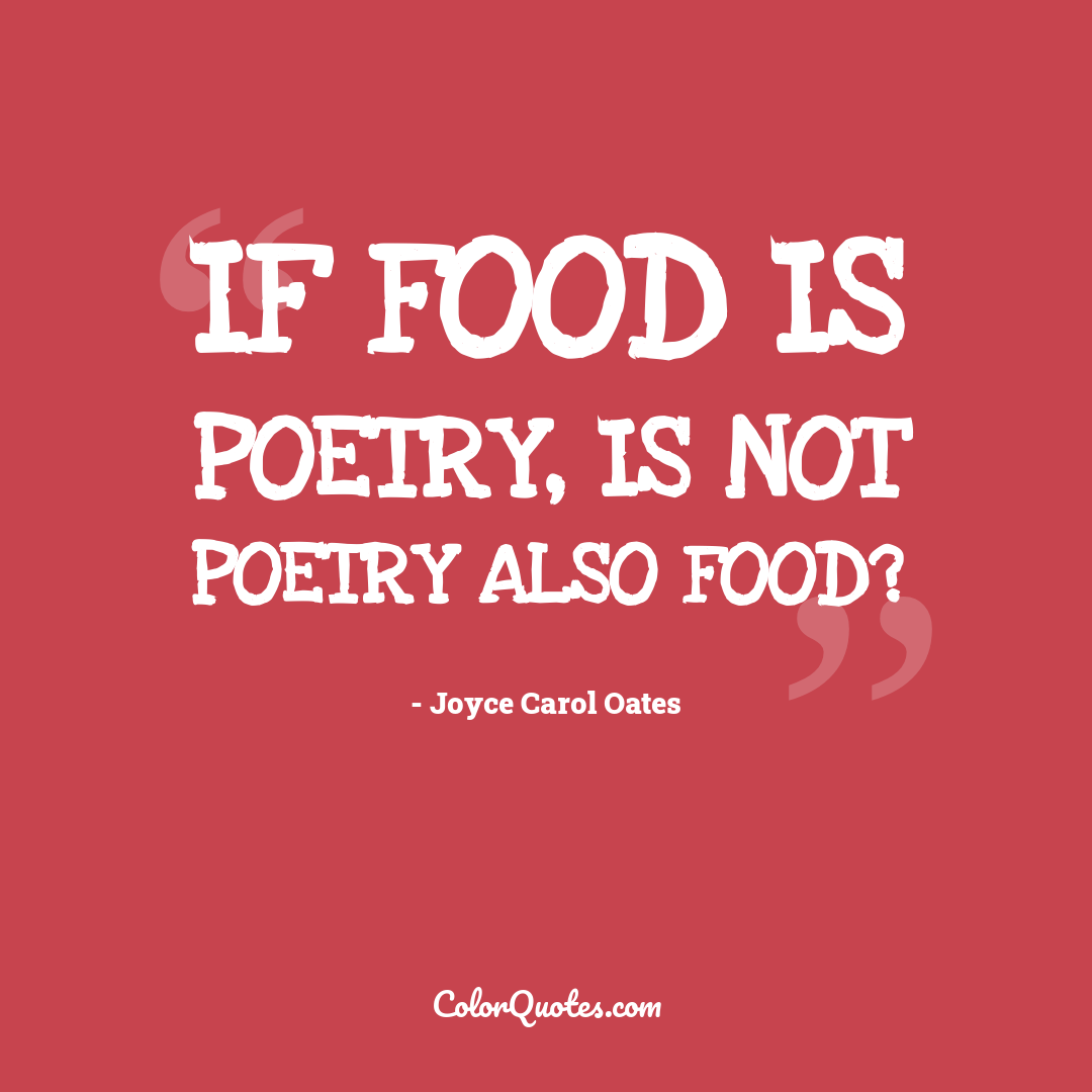 If food is poetry, is not poetry also food?