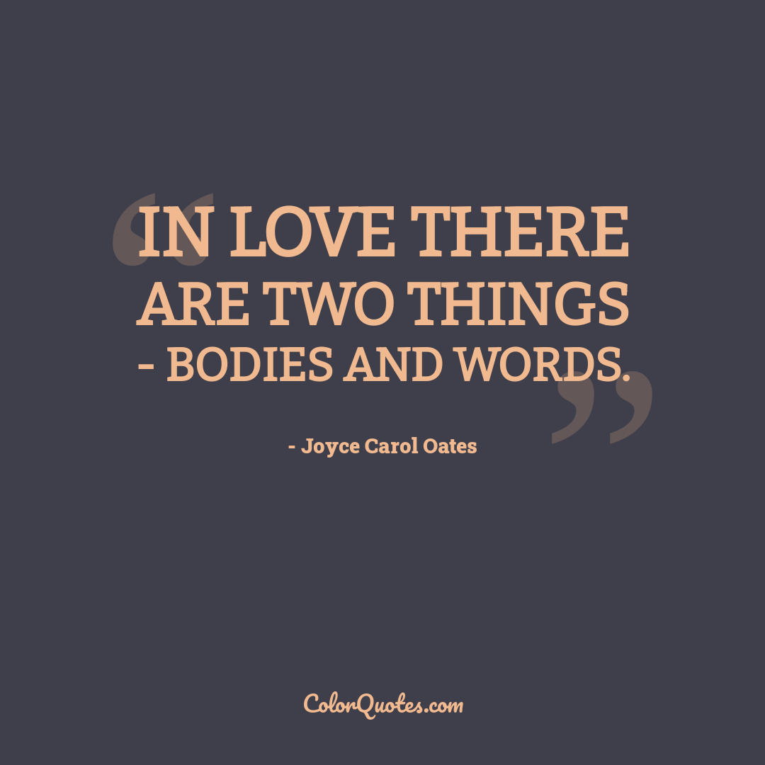 In love there are two things - bodies and words.