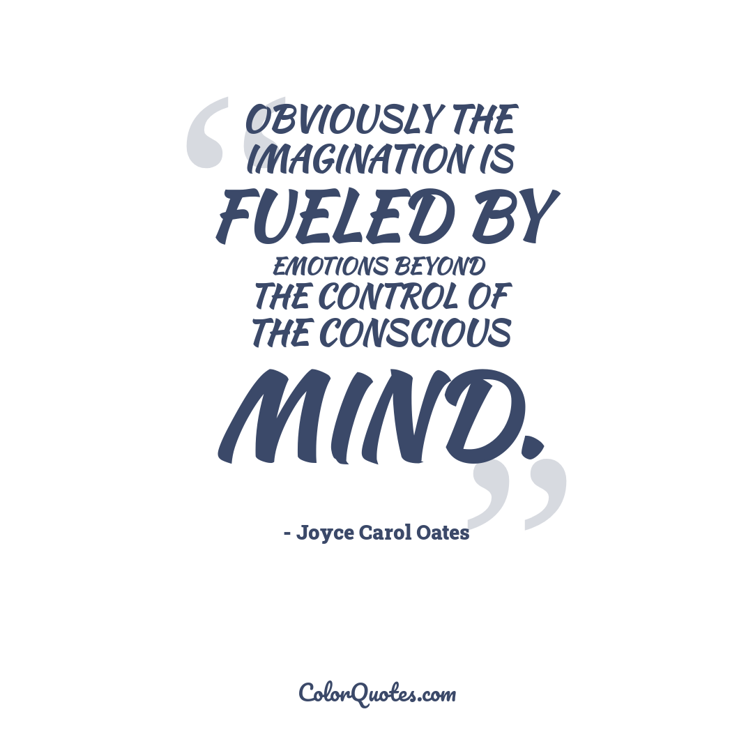 Obviously the imagination is fueled by emotions beyond the control of the conscious mind.