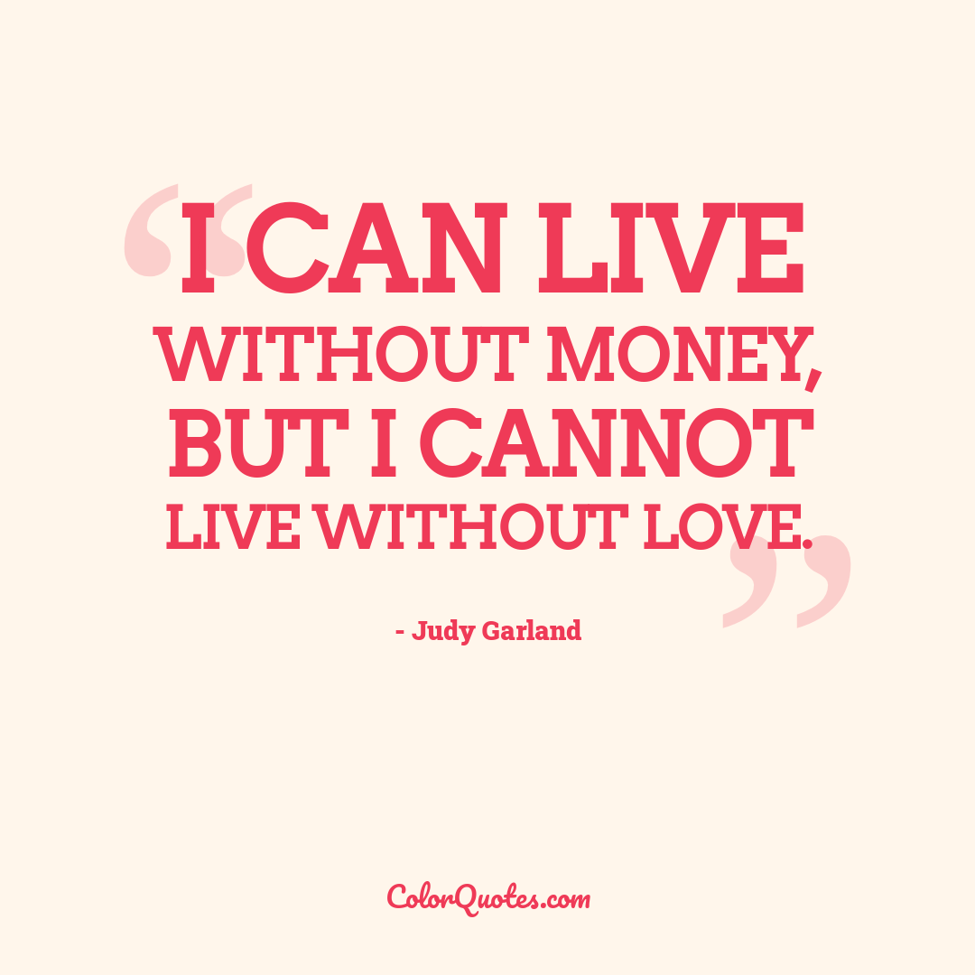 I can live without money, but I cannot live without love.
