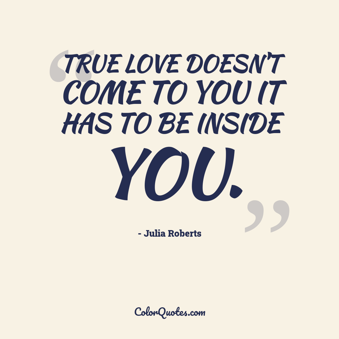 True love doesn't come to you it has to be inside you.