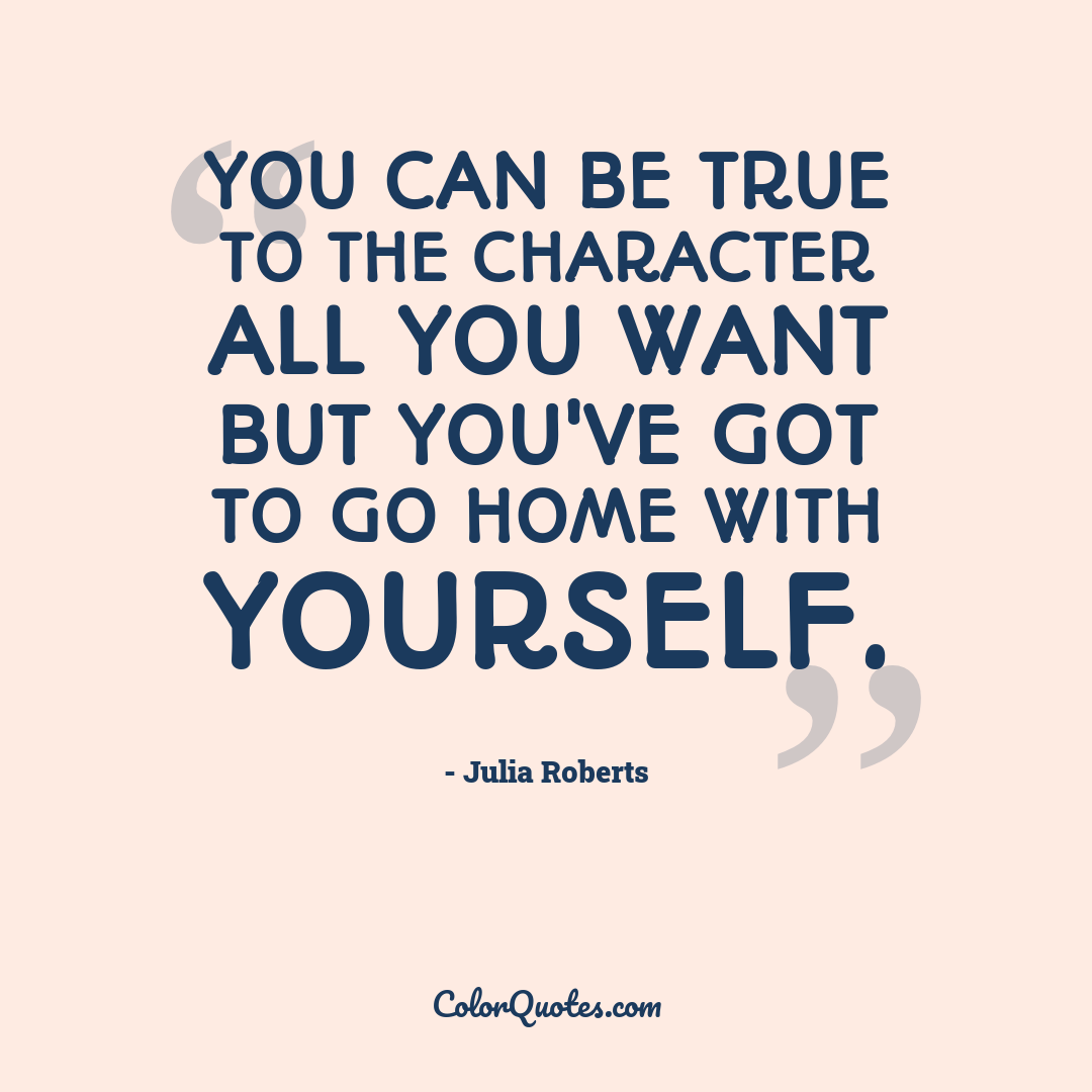 You can be true to the character all you want but you've got to go home with yourself.