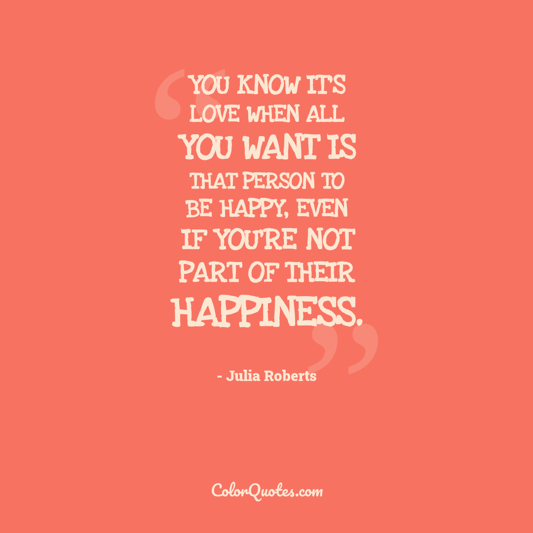 You know it's love when all you want is that person to be happy, even if you're not part of their happiness.