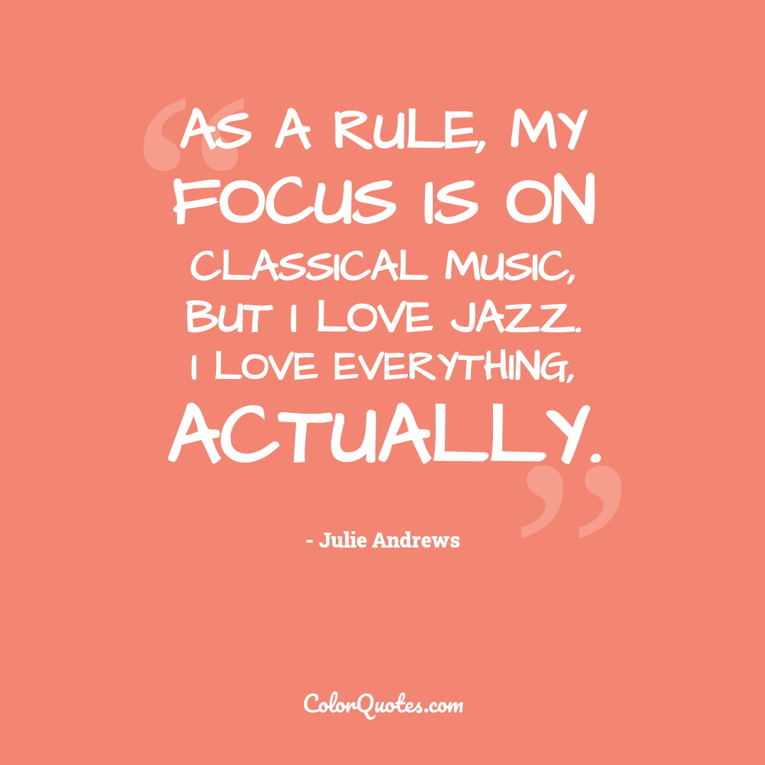 As a rule, my focus is on classical music, but I love jazz. I love everything, actually.