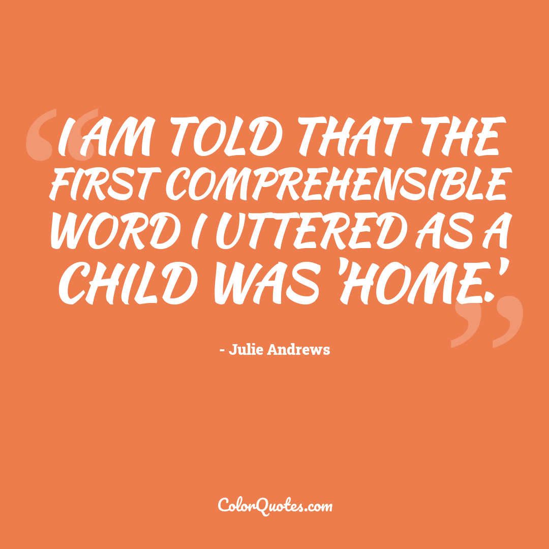 I am told that the first comprehensible word I uttered as a child was 'home.'