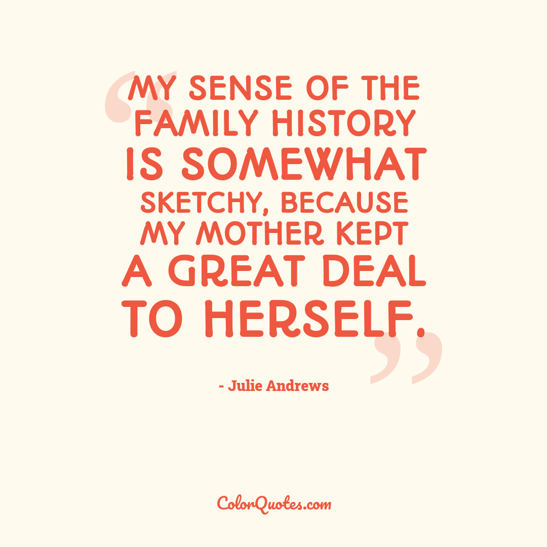 My sense of the family history is somewhat sketchy, because my mother kept a great deal to herself.