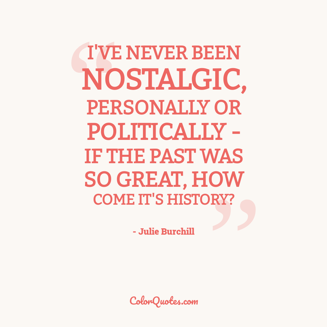 I've never been nostalgic, personally or politically - if the past was so great, how come it's history?