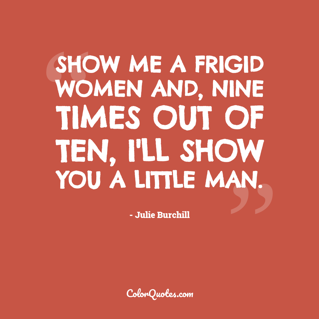 Show me a frigid women and, nine times out of ten, I'll show you a little man.