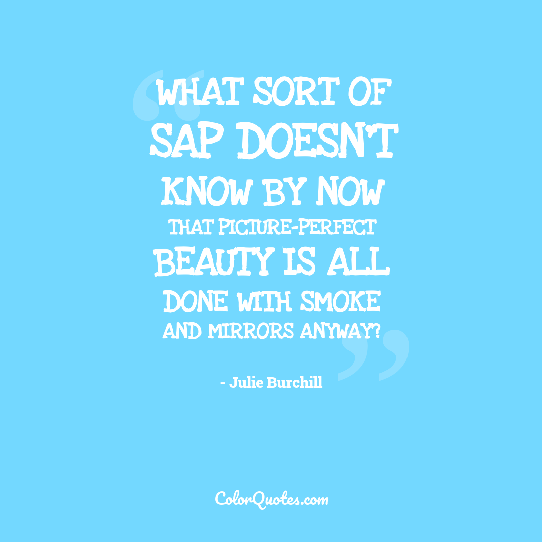 What sort of sap doesn't know by now that picture-perfect beauty is all done with smoke and mirrors anyway?