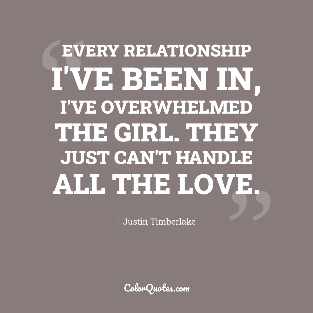 Every relationship I've been in, I've overwhelmed the girl. They just can't handle all the love. by Justin Timberlake