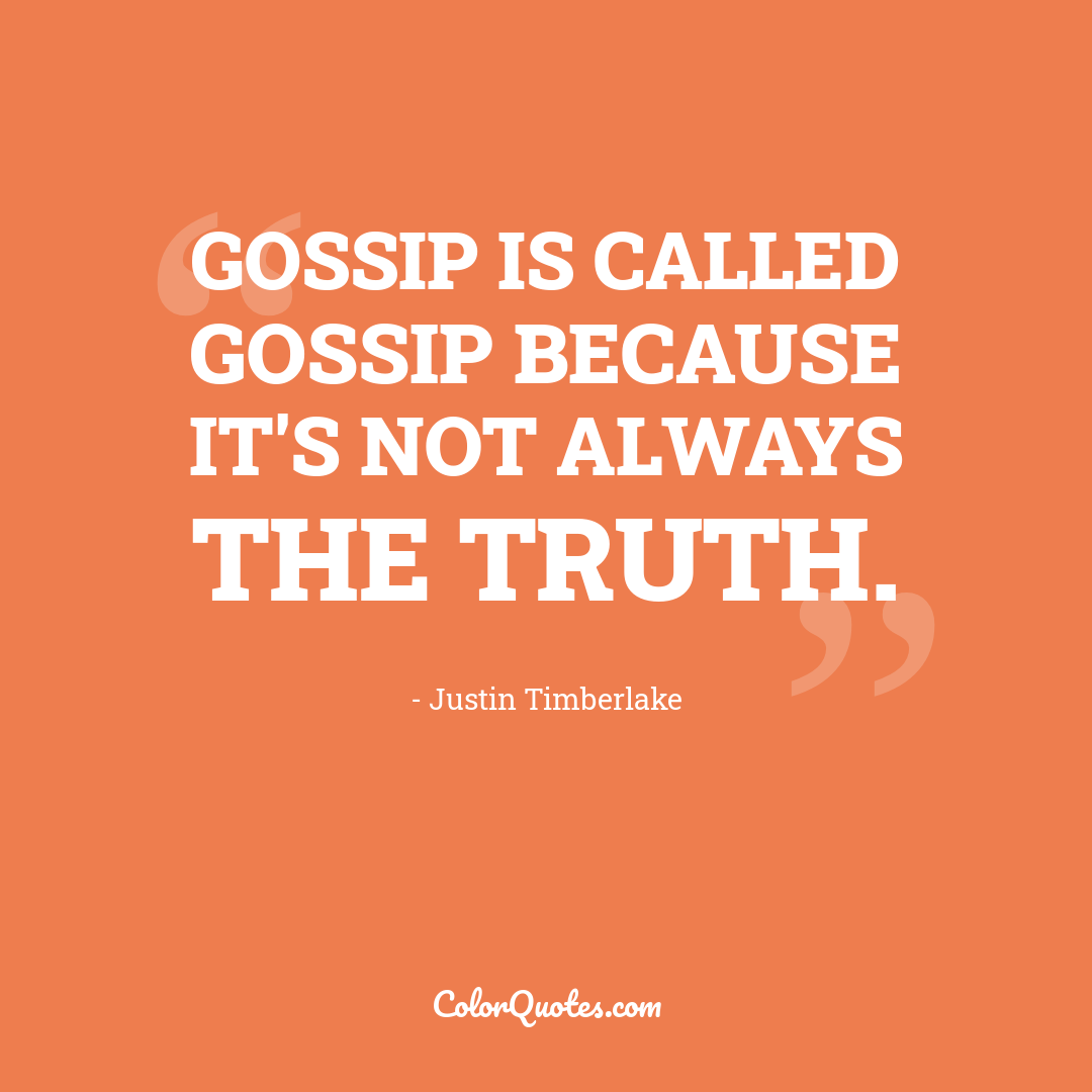Gossip is called gossip because it's not always the truth.