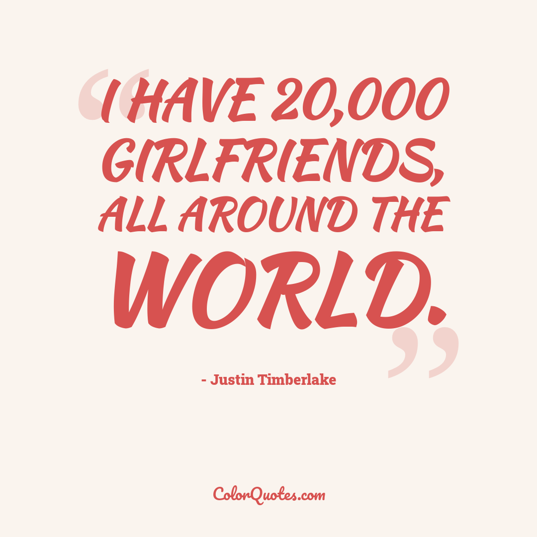 I have 20,000 girlfriends, all around the world. by Justin Timberlake