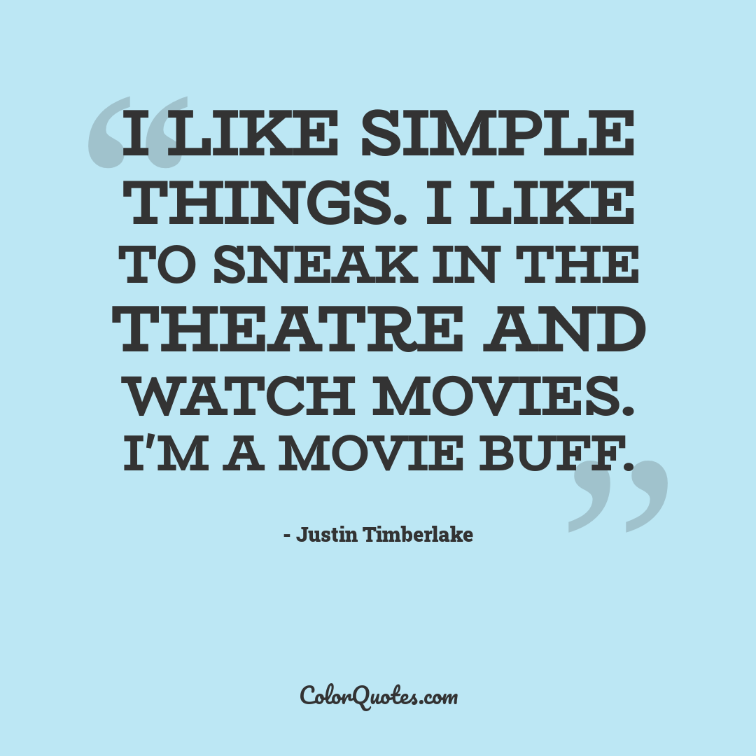 I like simple things. I like to sneak in the theatre and watch movies. I'm a movie buff. by Justin Timberlake
