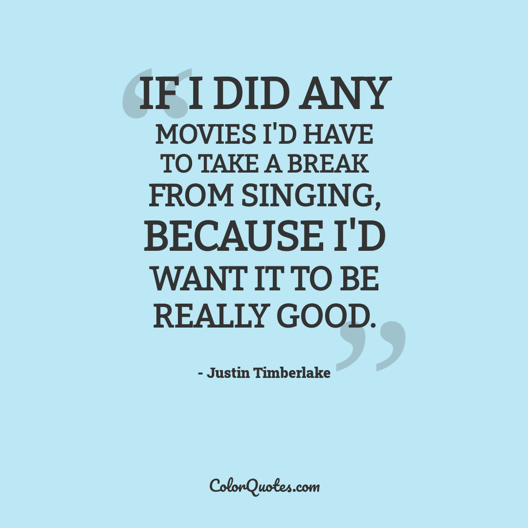 If I did any movies I'd have to take a break from singing, because I'd want it to be really good. by Justin Timberlake