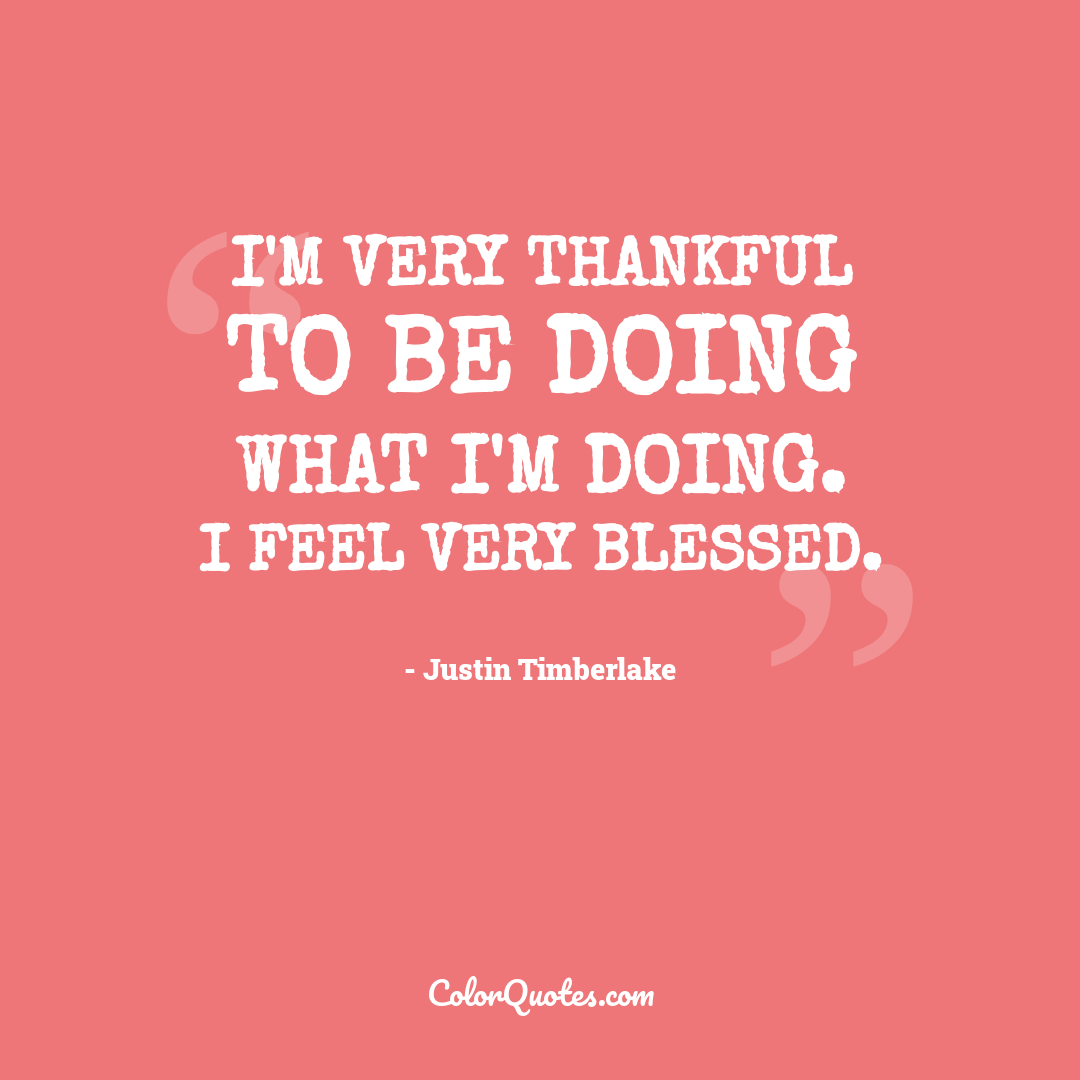 I'm very thankful to be doing what I'm doing. I feel very blessed. by Justin Timberlake
