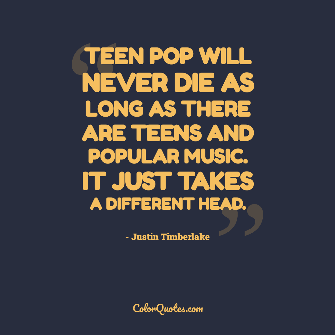 Teen pop will never die as long as there are teens and popular music. It just takes a different head.