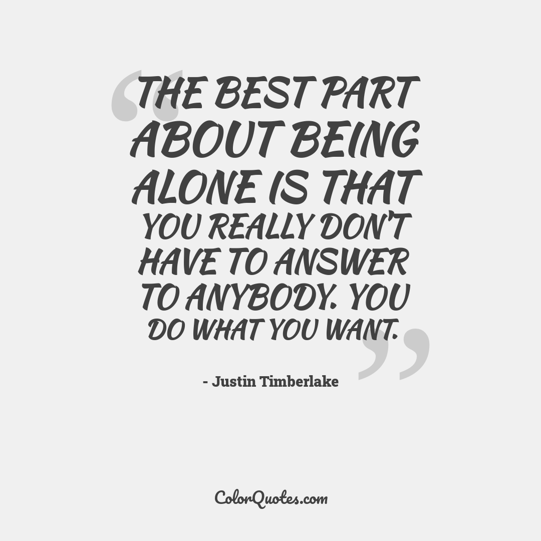 The best part about being alone is that you really don't have to answer to anybody. You do what you want. by Justin Timberlake