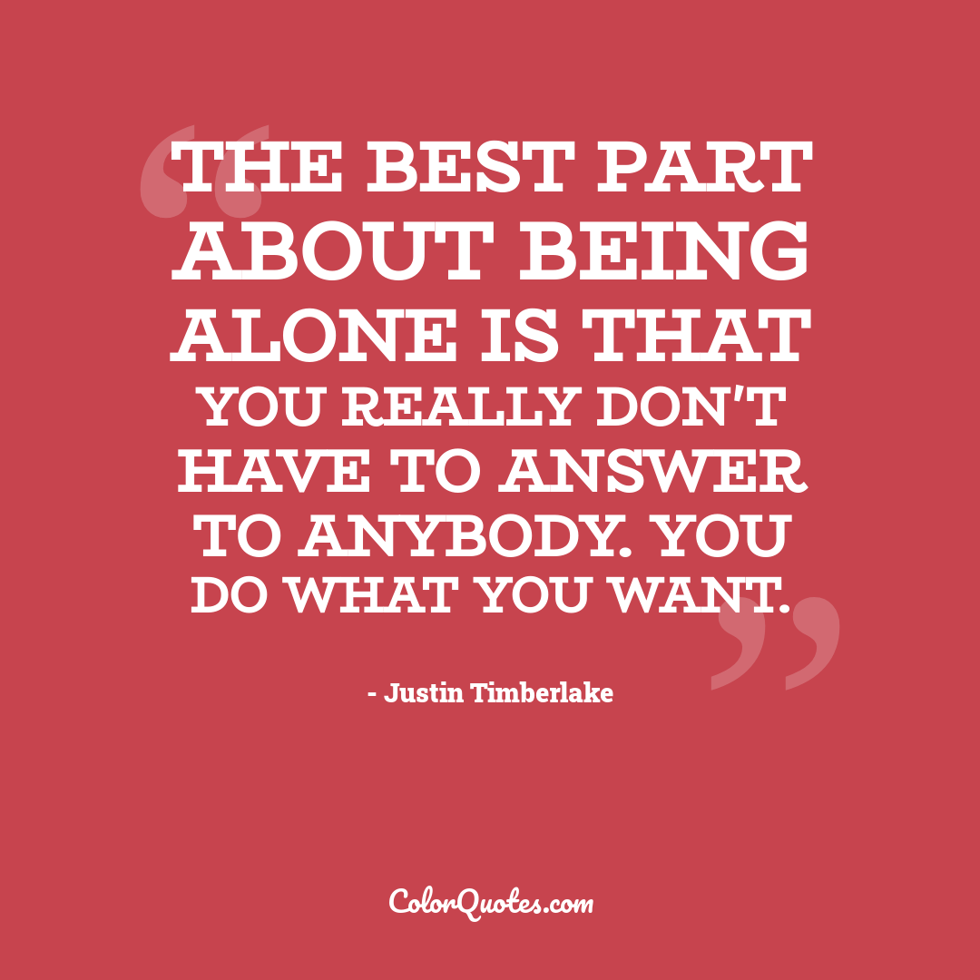 The best part about being alone is that you really don't have to answer to anybody. You do what you want.