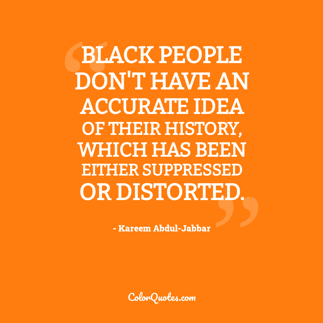 Black people don't have an accurate idea of their history, which has been either suppressed or distorted.