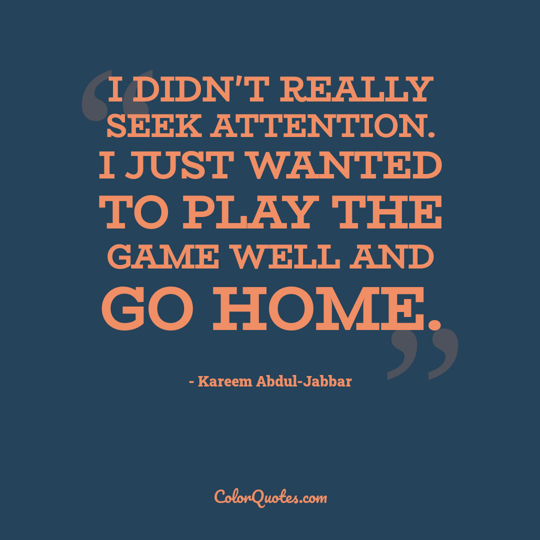 I didn't really seek attention. I just wanted to play the game well and go home.