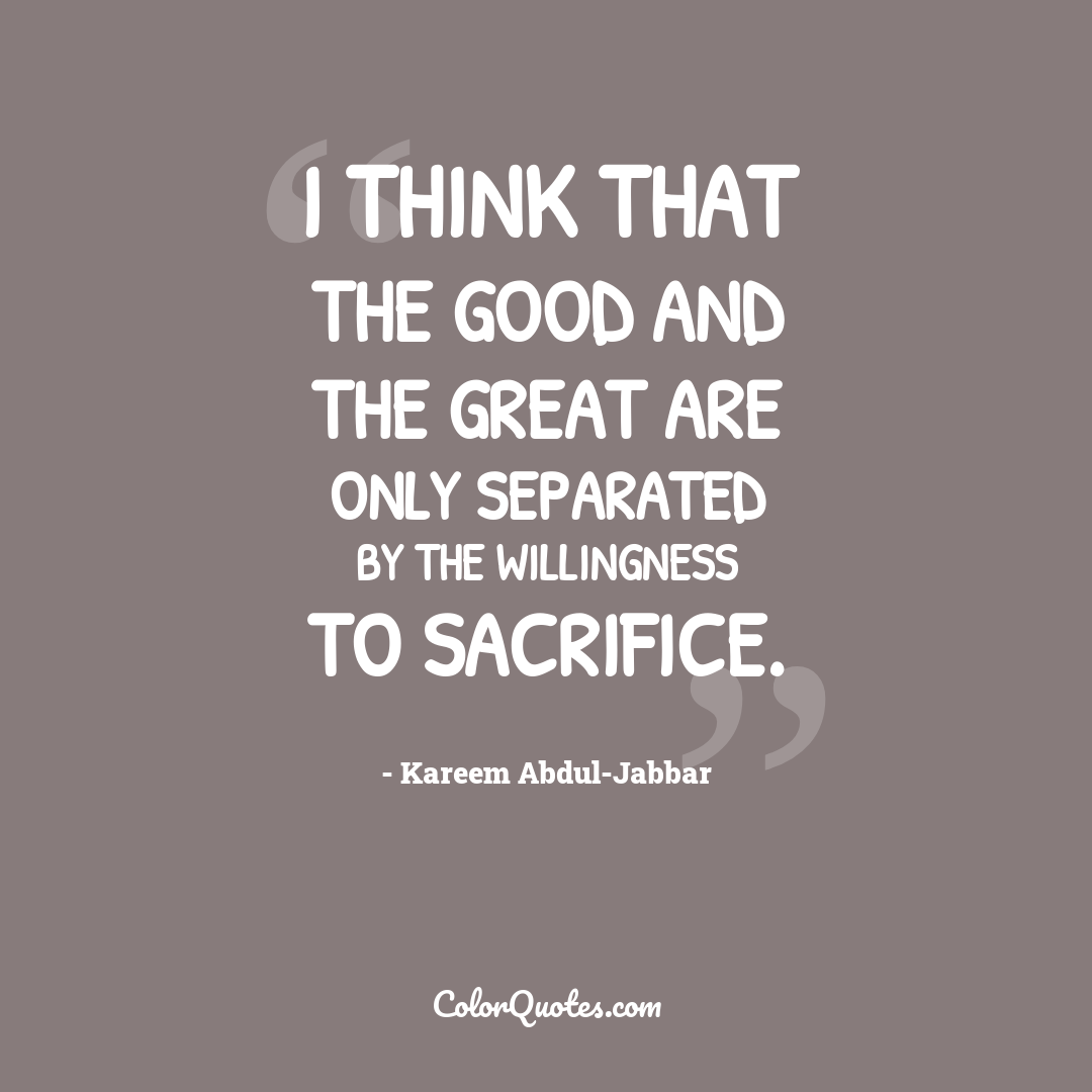 I think that the good and the great are only separated by the willingness to sacrifice.